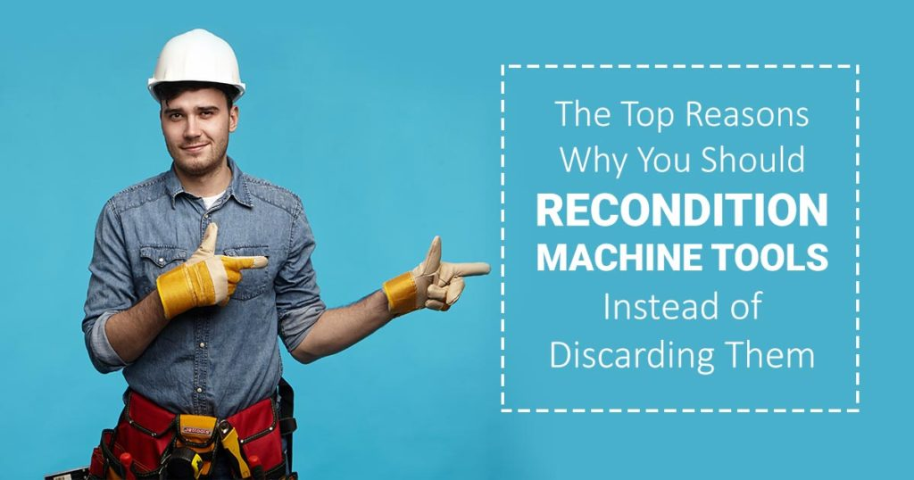 The Top Reasons Why You Should Recondition Machine Tools Instead of Discarding Them